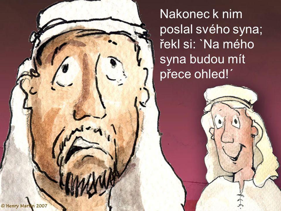 Nakonec k nim poslal svého syna; řekl si: `Na mého syna budou mít přece ohled!´