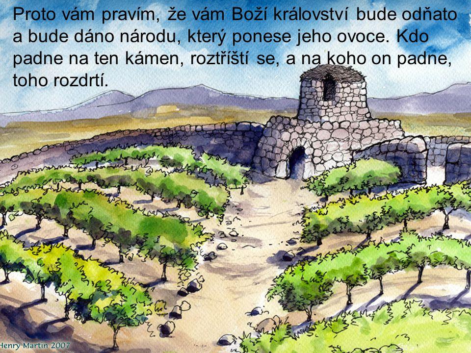 Proto vám pravím, že vám Boží království bude odňato a bude dáno národu, který ponese jeho ovoce.