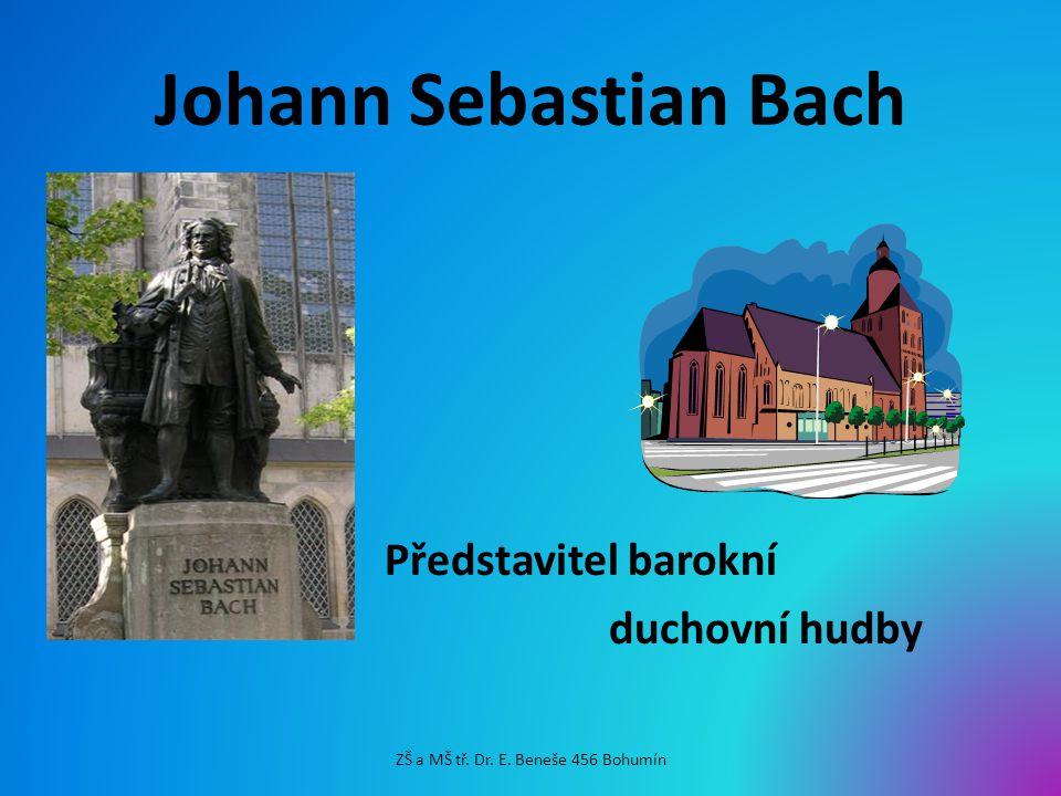 Johann Sebastian Bach Představitel barokní duchovní hudby ZŠ a MŠ tř. Dr. E. Beneše 456 Bohumín