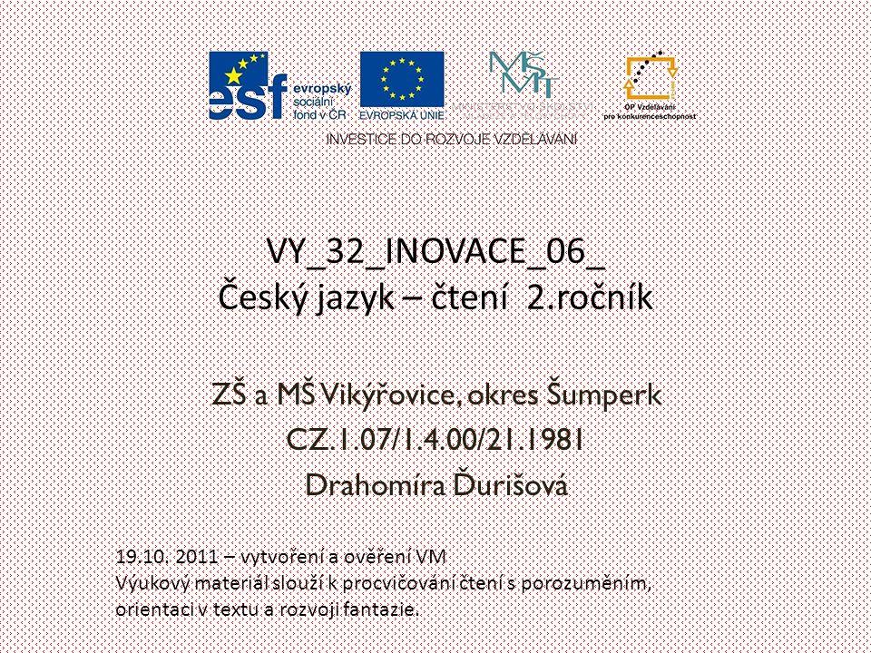 VY_32_INOVACE_06_ Český jazyk – čtení 2.ročník ZŠ a MŠ Vikýřovice, okres Šumperk CZ.1.07/1.4.00/21.1981 Drahomíra Ďurišová 19.10.