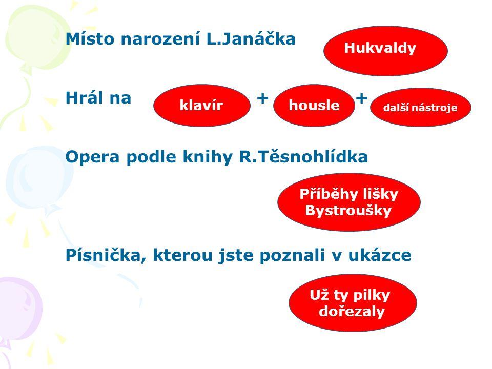 Místo narození L.Janáčka Hrál na + + Opera podle knihy R.Těsnohlídka Písnička, kterou jste poznali v ukázce Hukvaldy klavírhousle další nástroje Příbě