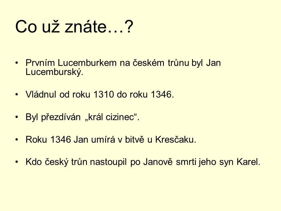 Co už znáte….Prvním Lucemburkem na českém trůnu byl Jan Lucemburský.