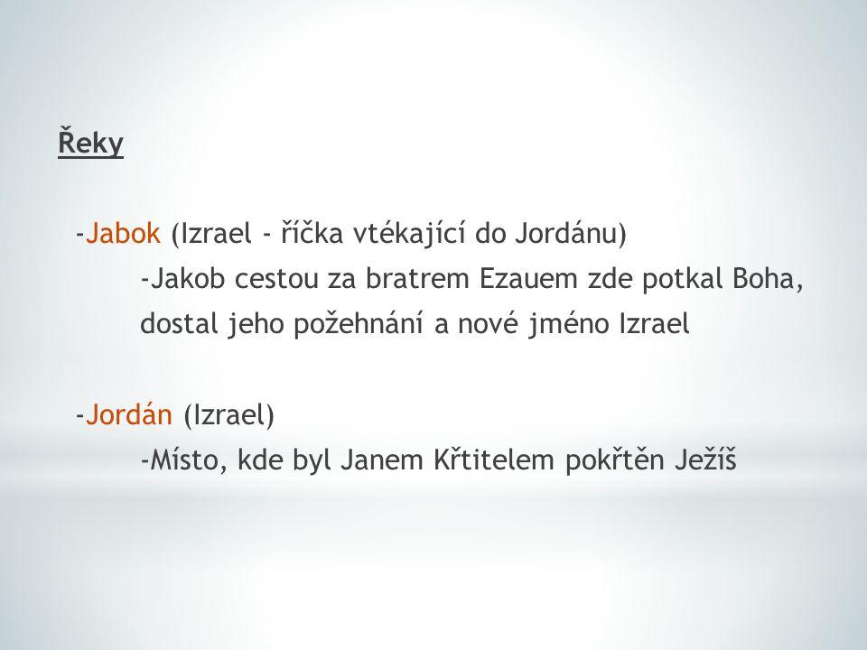 Řeky -Jabok (Izrael - říčka vtékající do Jordánu) -Jakob cestou za bratrem Ezauem zde potkal Boha, dostal jeho požehnání a nové jméno Izrael -Jordán (