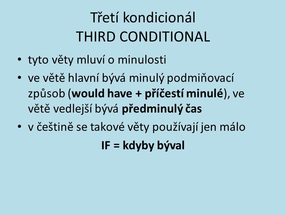 Třetí kondicionál THIRD CONDITIONAL tyto věty mluví o minulosti ve větě hlavní bývá minulý podmiňovací způsob (would have + příčestí minulé), ve větě vedlejší bývá předminulý čas v češtině se takové věty používají jen málo IF = kdyby býval