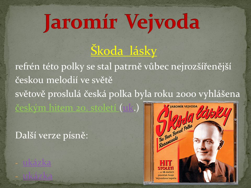Škoda lásky refrén této polky se stal patrně vůbec nejrozšířenější českou melodií ve světě světově proslulá česká polka byla roku 2000 vyhlášena českým hitem 20.