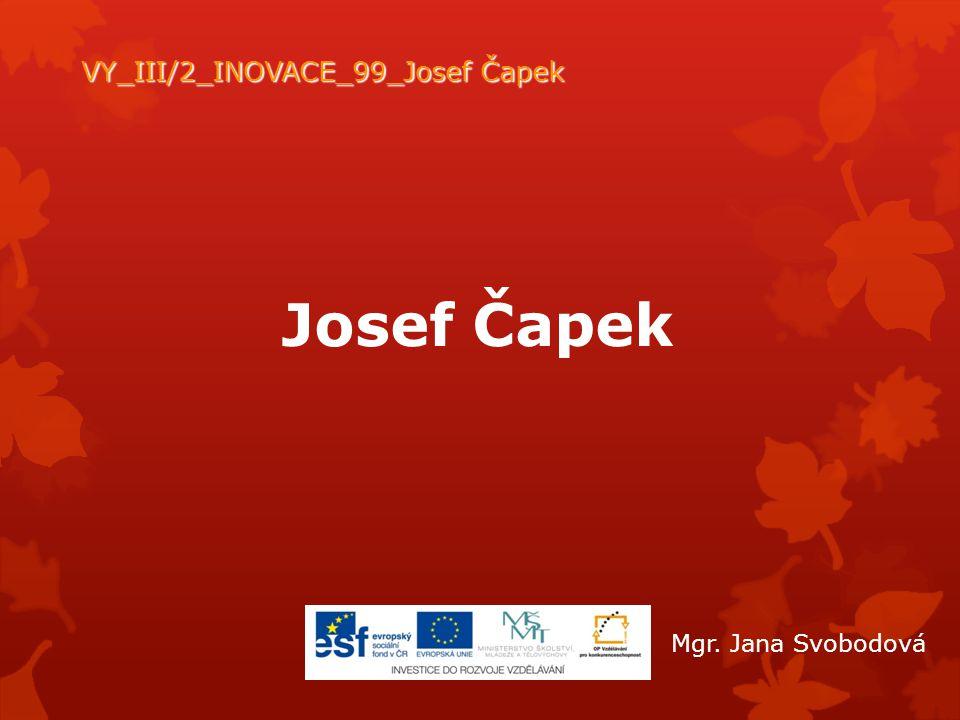 Josef Čapek VY_III/2_INOVACE_99_Josef Čapek Mgr. Jana Svobodová