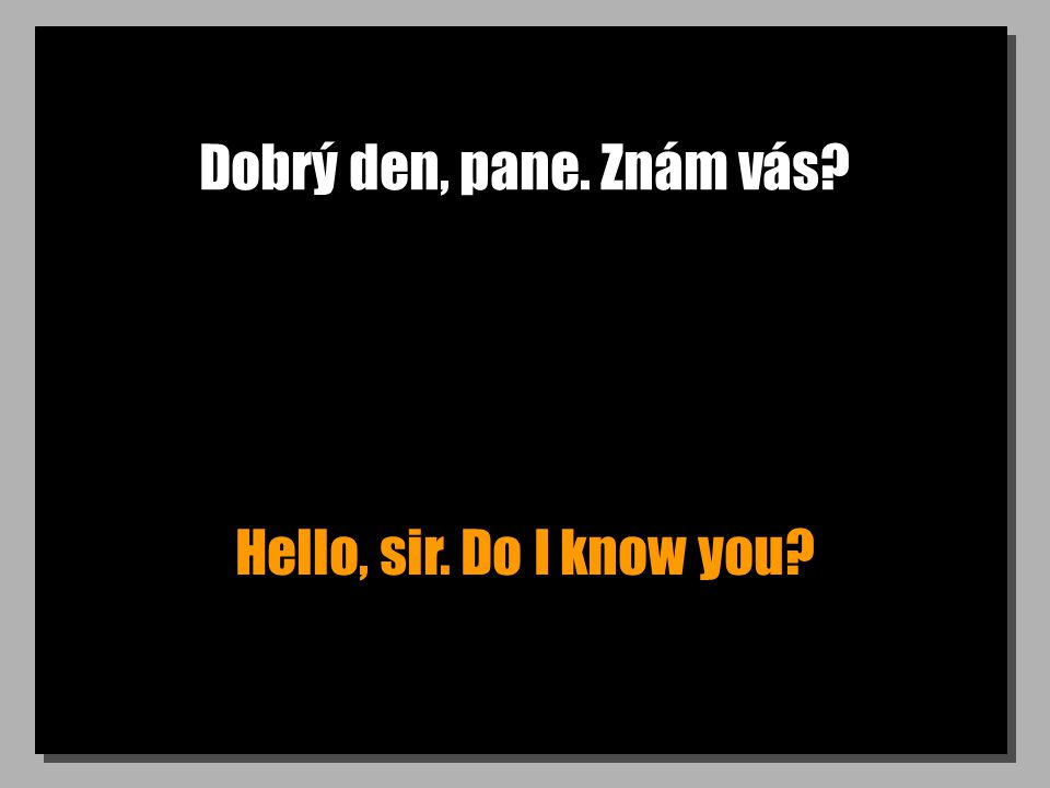 Dobrý den, pane. Znám vás? Hello, sir. Do I know you?