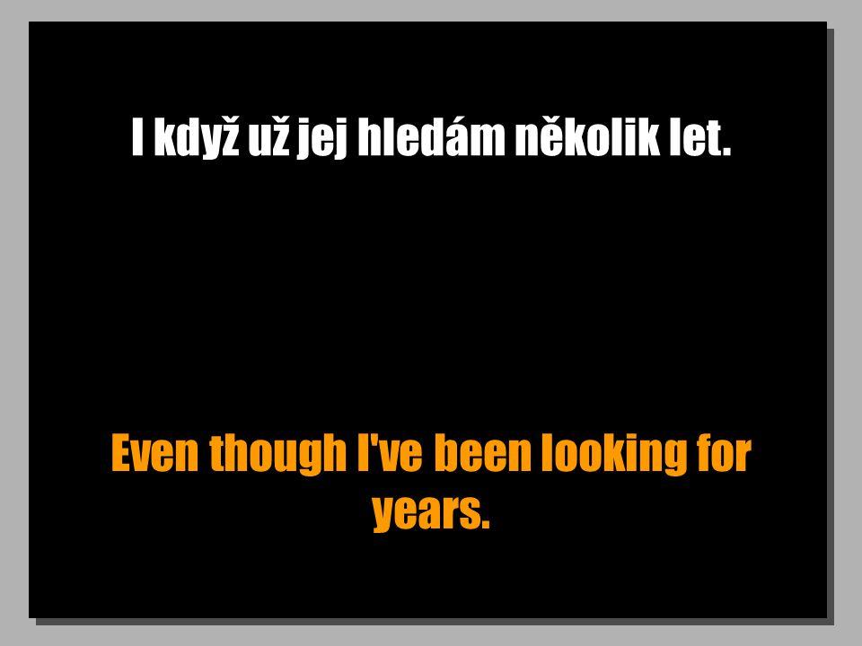 I když už jej hledám několik let. Even though I ve been looking for years.