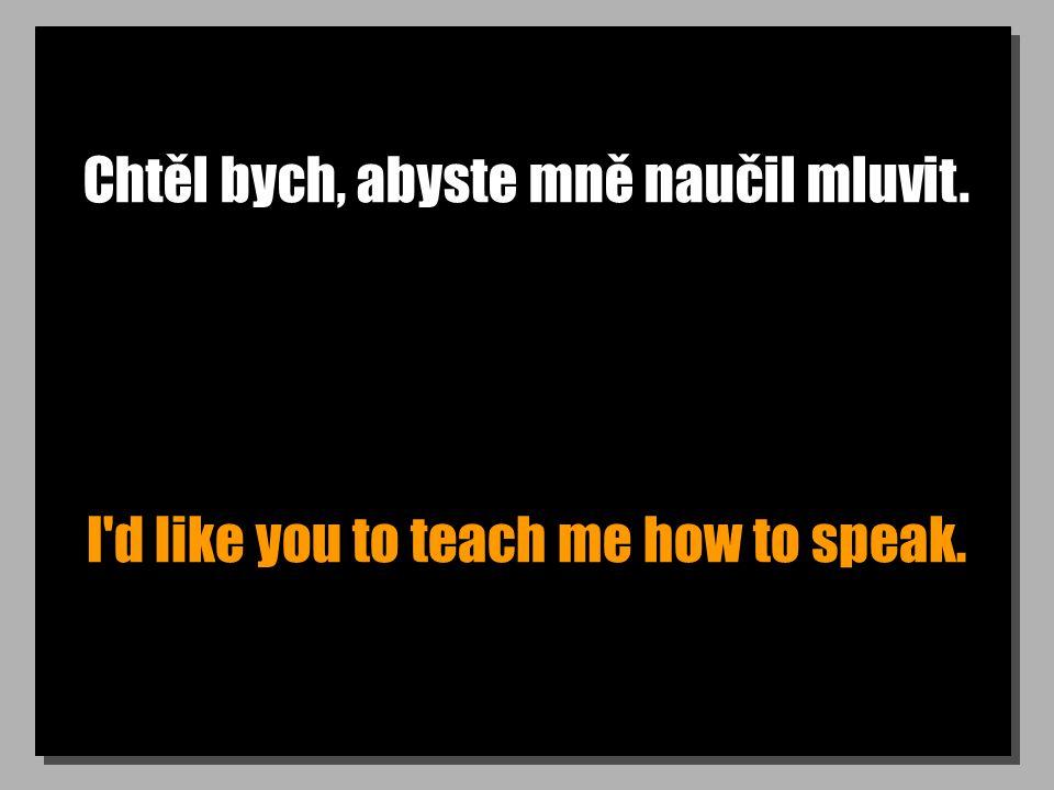 Chtěl bych, abyste mně naučil mluvit. I d like you to teach me how to speak.