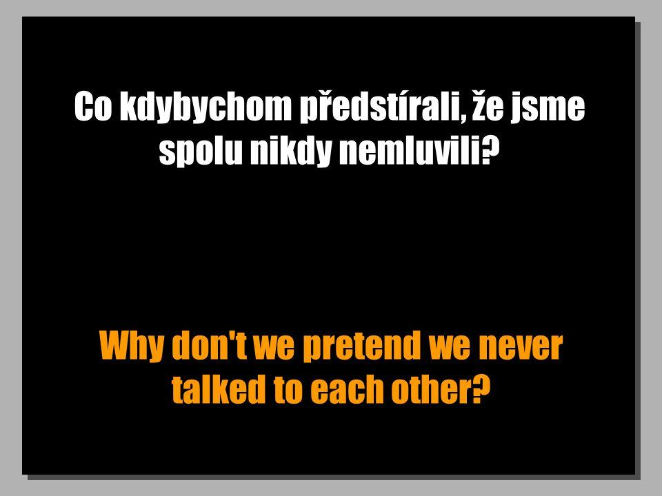 Co kdybychom předstírali, že jsme spolu nikdy nemluvili.