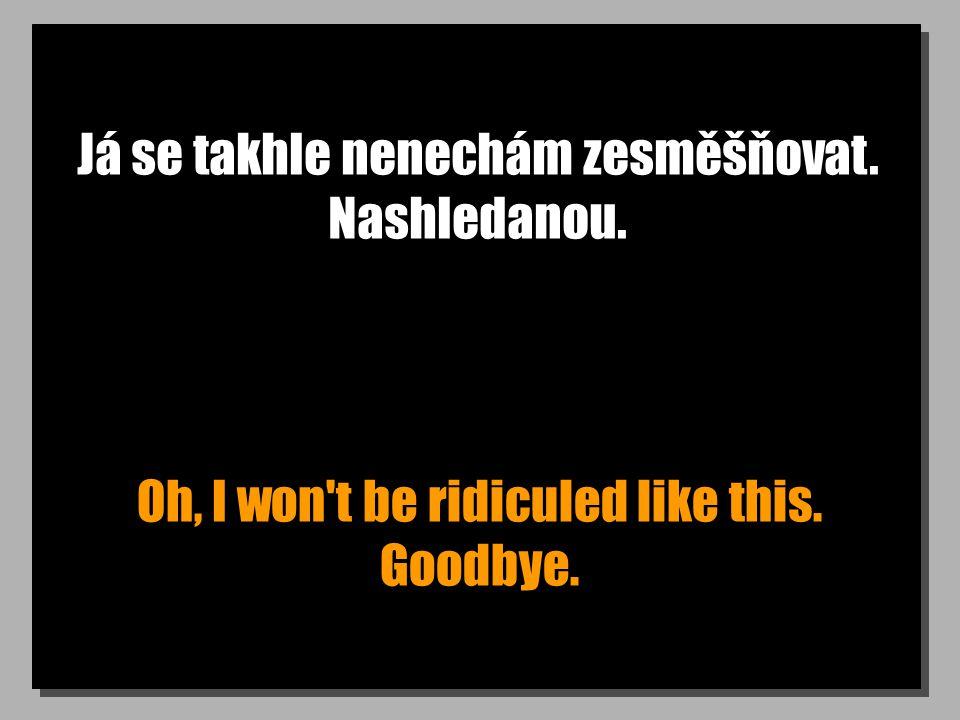 Já se takhle nenechám zesměšňovat. Nashledanou. Oh, I won t be ridiculed like this. Goodbye.