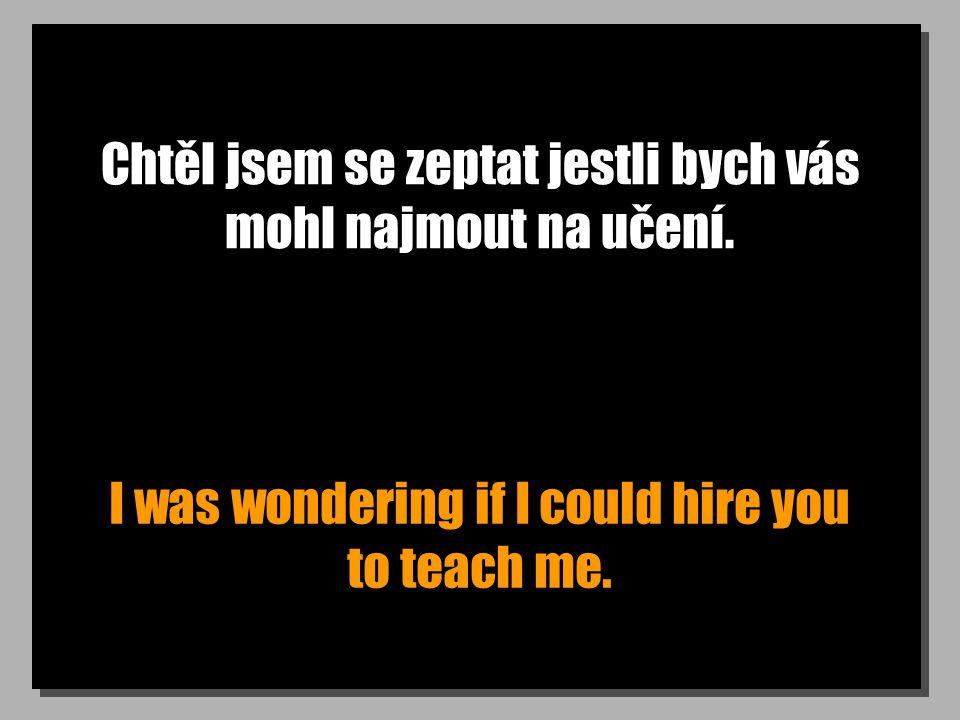 Chtěl jsem se zeptat jestli bych vás mohl najmout na učení.