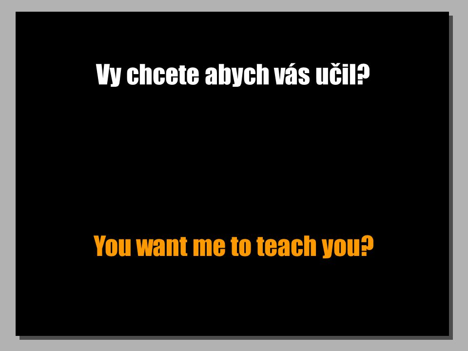 Vy chcete abych vás učil You want me to teach you