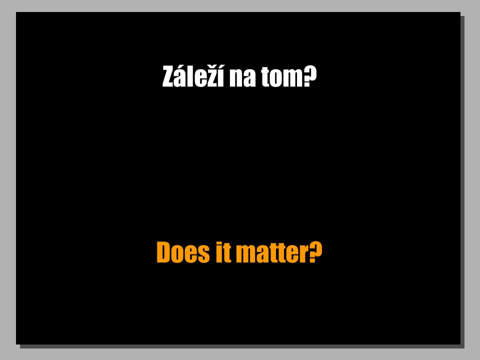 Záleží na tom? Does it matter?