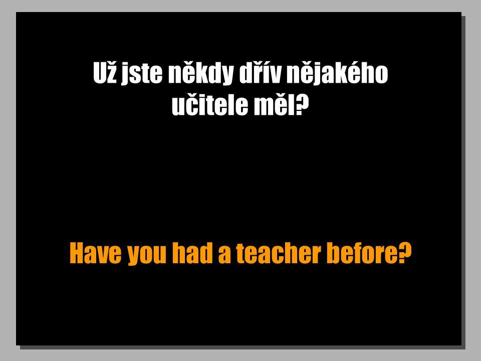 Už jste někdy dřív nějakého učitele měl Have you had a teacher before
