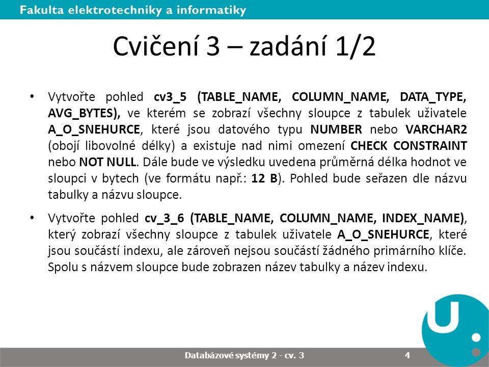 Cvičení 3 – zadání 1/2 Vytvořte pohled cv3_5 (TABLE_NAME, COLUMN_NAME, DATA_TYPE, AVG_BYTES), ve kterém se zobrazí všechny sloupce z tabulek uživatele A_O_SNEHURCE, které jsou datového typu NUMBER nebo VARCHAR2 (obojí libovolné délky) a existuje nad nimi omezení CHECK CONSTRAINT nebo NOT NULL.