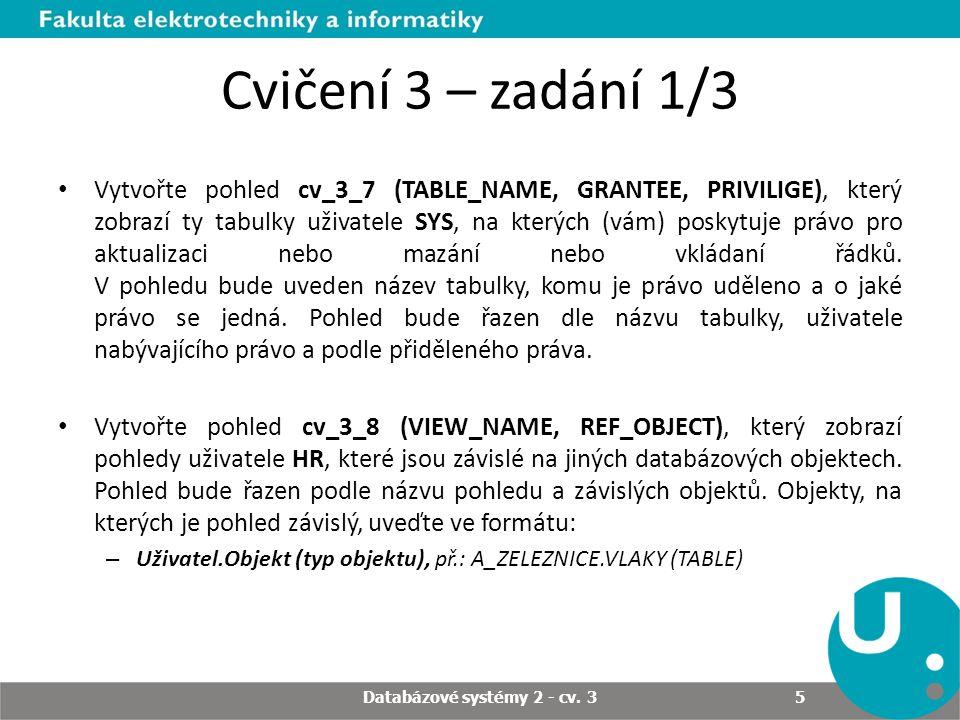 Cvičení 3 – zadání 1/3 Vytvořte pohled cv_3_7 (TABLE_NAME, GRANTEE, PRIVILIGE), který zobrazí ty tabulky uživatele SYS, na kterých (vám) poskytuje právo pro aktualizaci nebo mazání nebo vkládaní řádků.