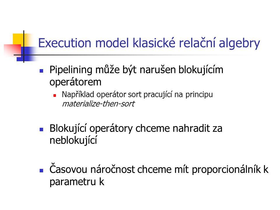 Execution model klasické relační algebry Pipelining může být narušen blokujícím operátorem Například operátor sort pracující na principu materialize-then-sort Blokující operátory chceme nahradit za neblokující Časovou náročnost chceme mít proporcionálník k parametru k
