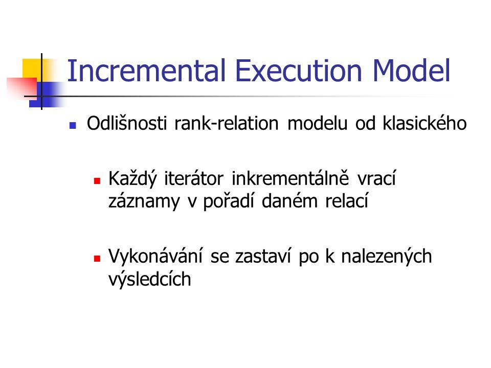 Incremental Execution Model Odlišnosti rank-relation modelu od klasického Každý iterátor inkrementálně vrací záznamy v pořadí daném relací Vykonávání se zastaví po k nalezených výsledcích