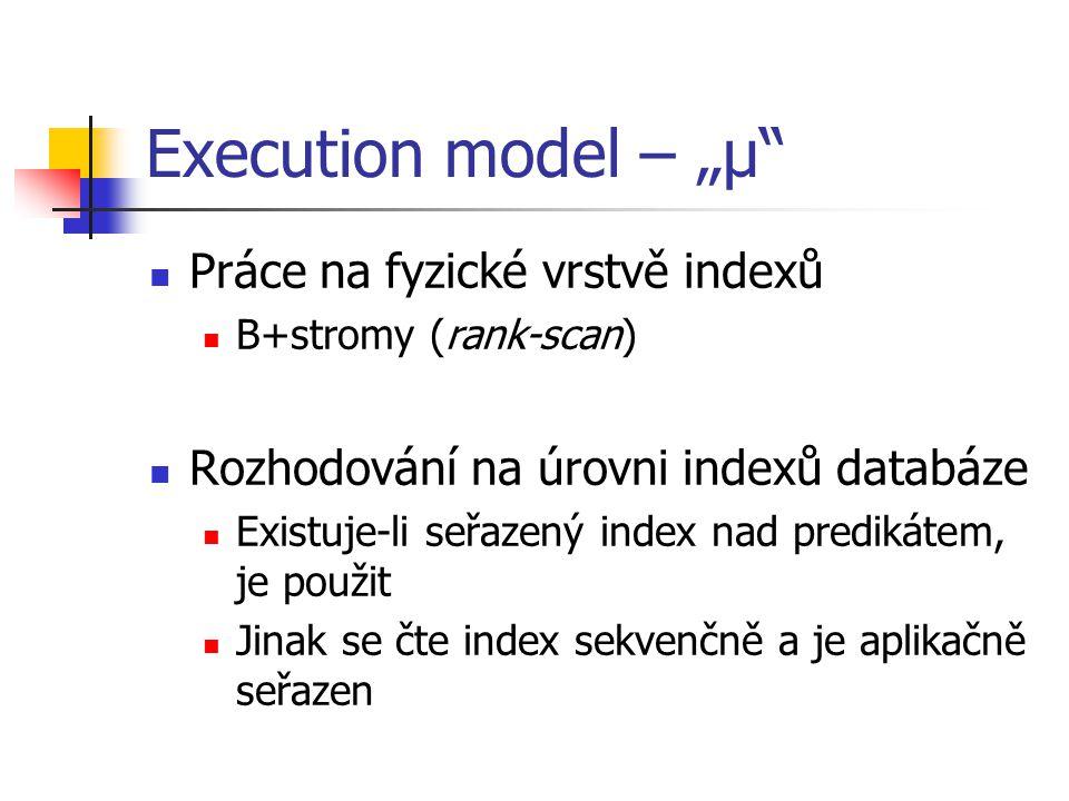 """Execution model – """"µ Práce na fyzické vrstvě indexů B+stromy (rank-scan) Rozhodování na úrovni indexů databáze Existuje-li seřazený index nad predikátem, je použit Jinak se čte index sekvenčně a je aplikačně seřazen"""