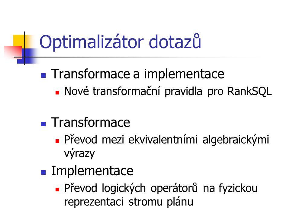 Optimalizátor dotazů Transformace a implementace Nové transformační pravidla pro RankSQL Transformace Převod mezi ekvivalentními algebraickými výrazy Implementace Převod logických operátorů na fyzickou reprezentaci stromu plánu