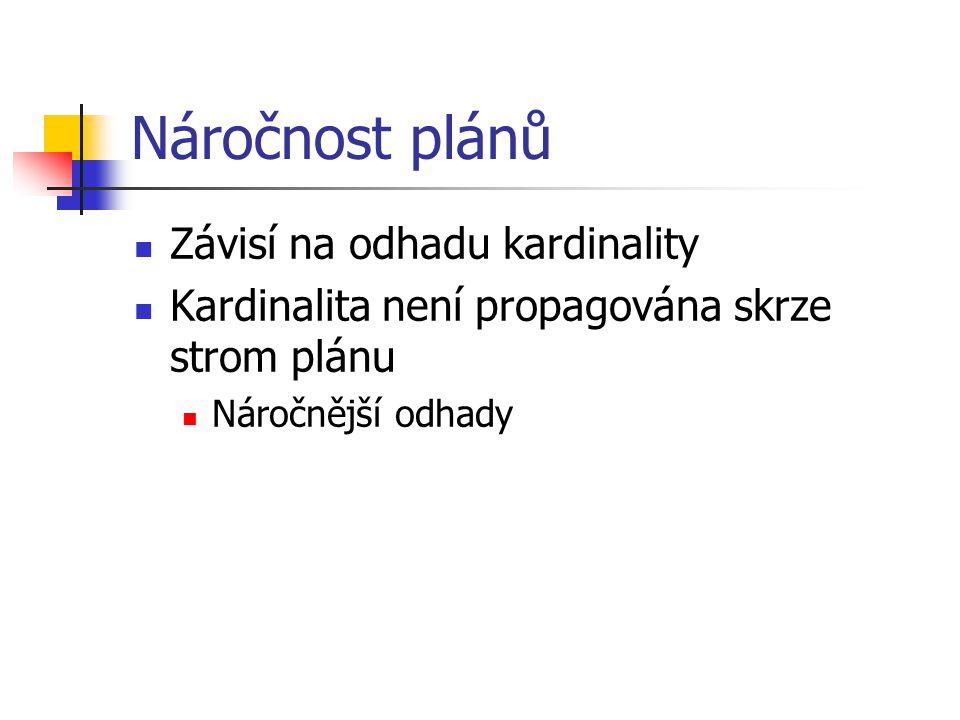 Náročnost plánů Závisí na odhadu kardinality Kardinalita není propagována skrze strom plánu Náročnější odhady