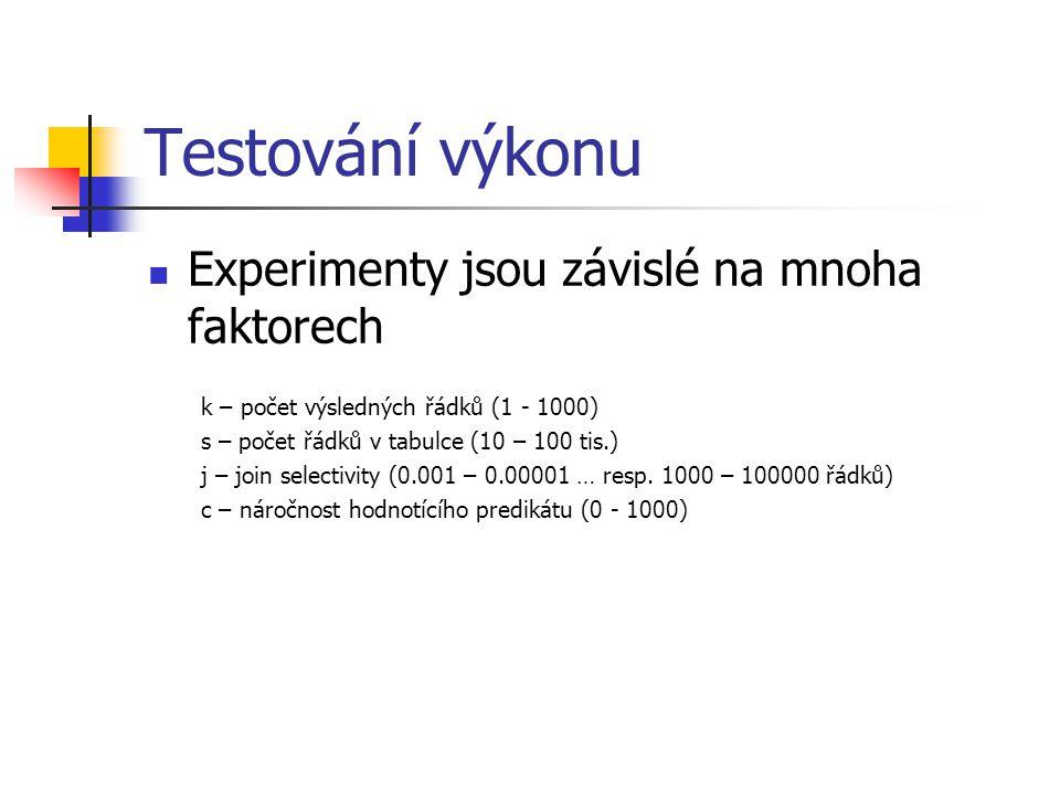 Testování výkonu Experimenty jsou závislé na mnoha faktorech k – počet výsledných řádků (1 - 1000) s – počet řádků v tabulce (10 – 100 tis.) j – join selectivity (0.001 – 0.00001 … resp.