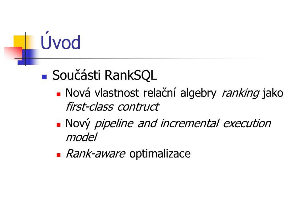 Úvod Součásti RankSQL Nová vlastnost relační algebry ranking jako first-class contruct Nový pipeline and incremental execution model Rank-aware optimalizace