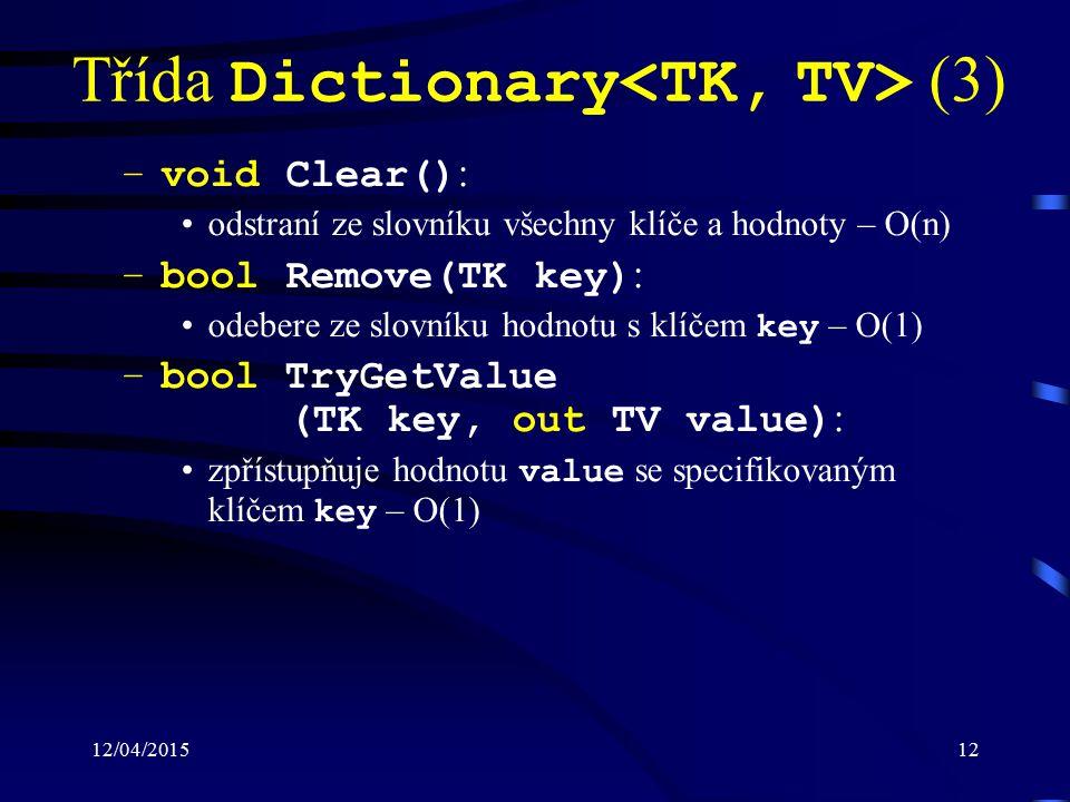 12/04/201512 Třída Dictionary (3) –void Clear() : odstraní ze slovníku všechny klíče a hodnoty – O(n) –bool Remove(TK key) : odebere ze slovníku hodnotu s klíčem key – O(1) –bool TryGetValue (TK key, out TV value) : zpřístupňuje hodnotu value se specifikovaným klíčem key – O(1)