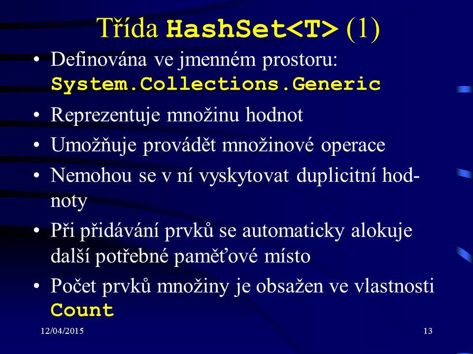 12/04/201513 Třída HashSet (1) Definována ve jmenném prostoru: System.Collections.Generic Reprezentuje množinu hodnot Umožňuje provádět množinové operace Nemohou se v ní vyskytovat duplicitní hod- noty Při přidávání prvků se automaticky alokuje další potřebné paměťové místo Počet prvků množiny je obsažen ve vlastnosti Count