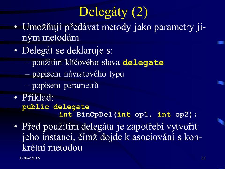 12/04/201521 Delegáty (2) Umožňují předávat metody jako parametry ji- ným metodám Delegát se deklaruje s: –použitím klíčového slova delegate –popisem návratového typu –popisem parametrů Příklad: public delegate int BinOpDel(int op1, int op2); Před použitím delegáta je zapotřebí vytvořit jeho instanci, čímž dojde k asociování s kon- krétní metodou