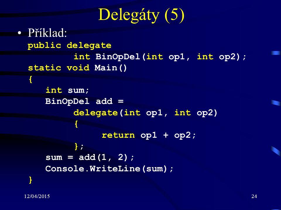 12/04/201524 Delegáty (5) Příklad: public delegate int BinOpDel(int op1, int op2); static void Main() { int sum; BinOpDel add = delegate(int op1, int