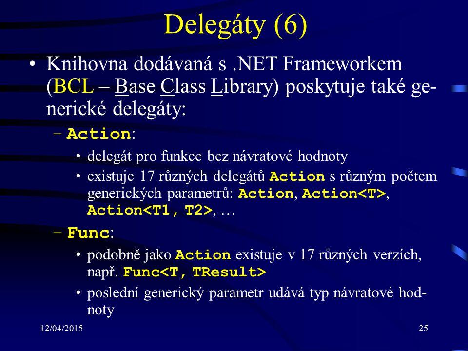 12/04/201525 Delegáty (6) Knihovna dodávaná s.NET Frameworkem (BCL – Base Class Library) poskytuje také ge- nerické delegáty: –Action : delegát pro funkce bez návratové hodnoty existuje 17 různých delegátů Action s různým počtem generických parametrů: Action, Action, Action, … –Func : podobně jako Action existuje v 17 různých verzích, např.