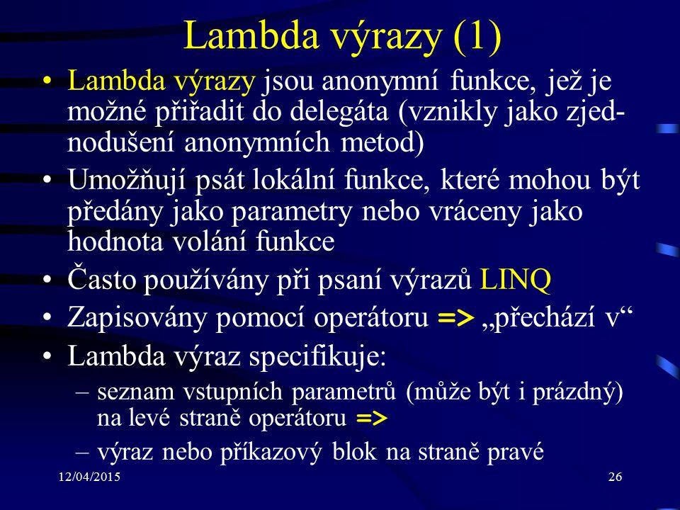 """12/04/201526 Lambda výrazy (1) Lambda výrazy jsou anonymní funkce, jež je možné přiřadit do delegáta (vznikly jako zjed- nodušení anonymních metod) Umožňují psát lokální funkce, které mohou být předány jako parametry nebo vráceny jako hodnota volání funkce Často používány při psaní výrazů LINQ Zapisovány pomocí operátoru => """"přechází v Lambda výraz specifikuje: –seznam vstupních parametrů (může být i prázdný) na levé straně operátoru => –výraz nebo příkazový blok na straně pravé"""
