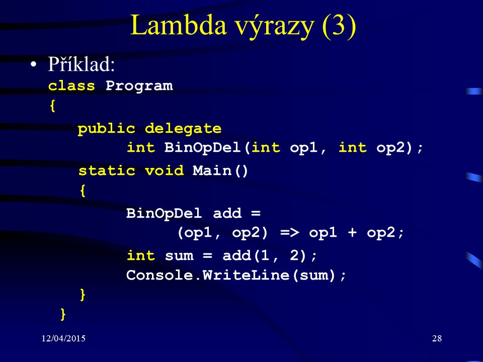 12/04/201528 Lambda výrazy (3) Příklad: class Program { public delegate int BinOpDel(int op1, int op2); static void Main() { BinOpDel add = (op1, op2) => op1 + op2; int sum = add(1, 2); Console.WriteLine(sum); } }
