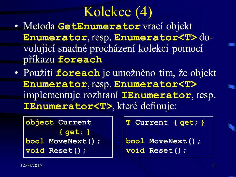12/04/20155 Kolekce (5) Vlastnost: –Current : slouží pro načtení prvku na aktuální pozici enumerátoru Metody: –MoveNext : posune enumerátor na další prvek v kolekci –Reset : nastaví enumerátor na iniciální pozici, tj, před první prvek v kolekci