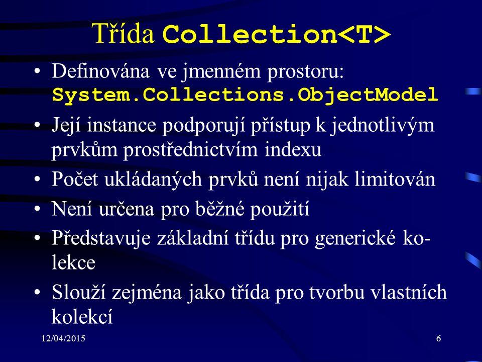 12/04/20156 Třída Collection Definována ve jmenném prostoru: System.Collections.ObjectModel Její instance podporují přístup k jednotlivým prvkům prostřednictvím indexu Počet ukládaných prvků není nijak limitován Není určena pro běžné použití Představuje základní třídu pro generické ko- lekce Slouží zejména jako třída pro tvorbu vlastních kolekcí