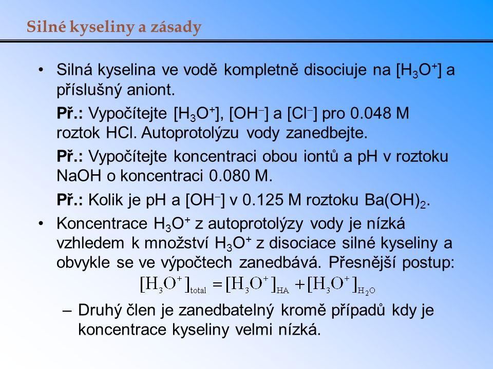 Silné kyseliny a zásady Silná kyselina ve vodě kompletně disociuje na [H 3 O + ] a příslušný aniont. Př.: Vypočítejte [H 3 O + ], [OH  ] a [Cl  ] pr