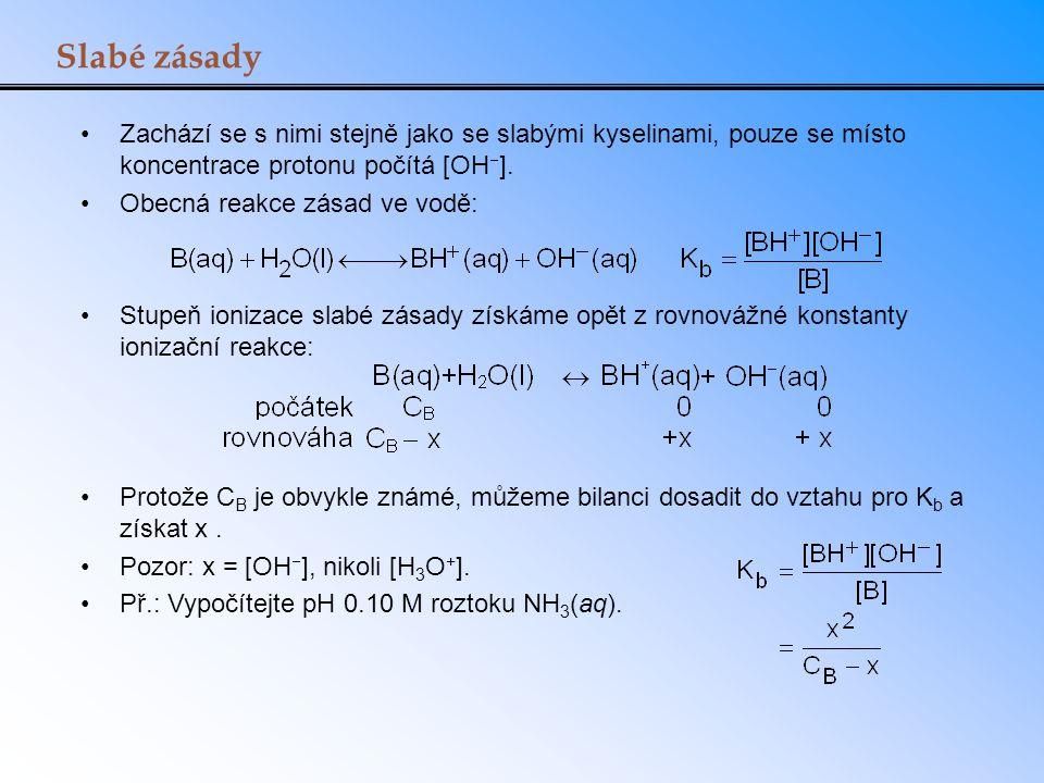 Slabé zásady Zachází se s nimi stejně jako se slabými kyselinami, pouze se místo koncentrace protonu počítá [OH  ]. Obecná reakce zásad ve vodě: Stup