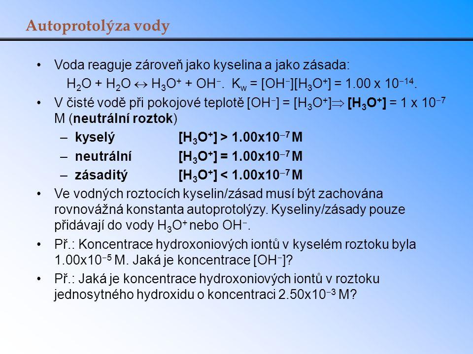 Autoprotolýza vody Voda reaguje zároveň jako kyselina a jako zásada: H 2 O + H 2 O  H 3 O + + OH . K w = [OH  ][H 3 O + ] = 1.00 x 10  14. V čisté