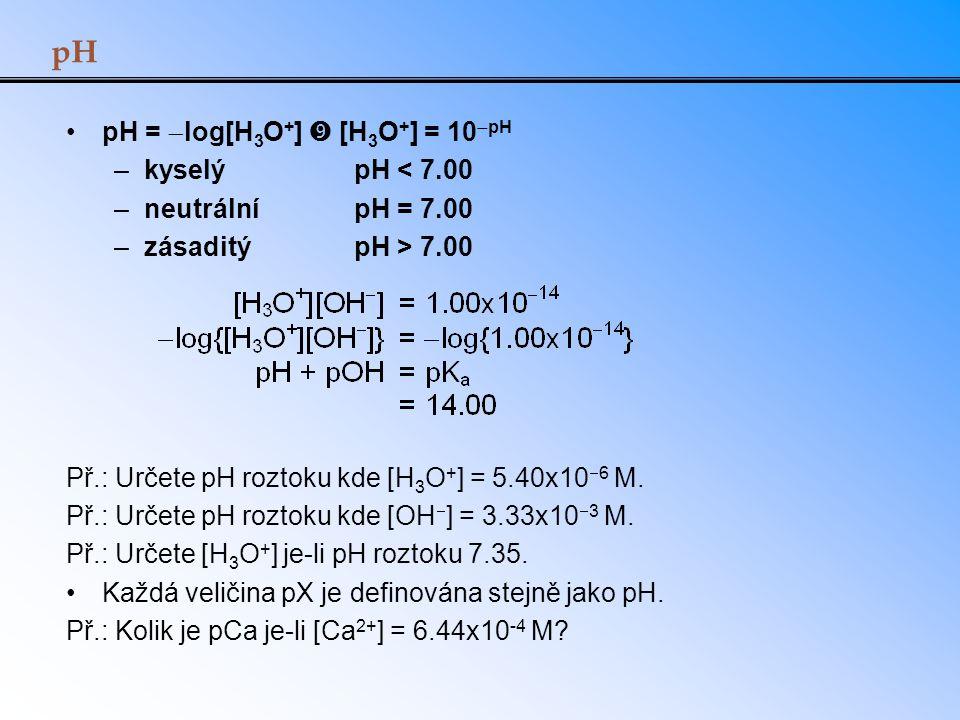pH pH =  log[H 3 O + ]  [H 3 O + ] = 10  pH –kyselý pH < 7.00 –neutrální pH = 7.00 –zásaditýpH > 7.00 Př.: Určete pH roztoku kde [H 3 O + ] = 5.40x
