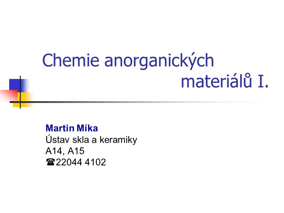 Chemie anorganických materiálů I. Martin Míka Ústav skla a keramiky A14, A15  22044 4102