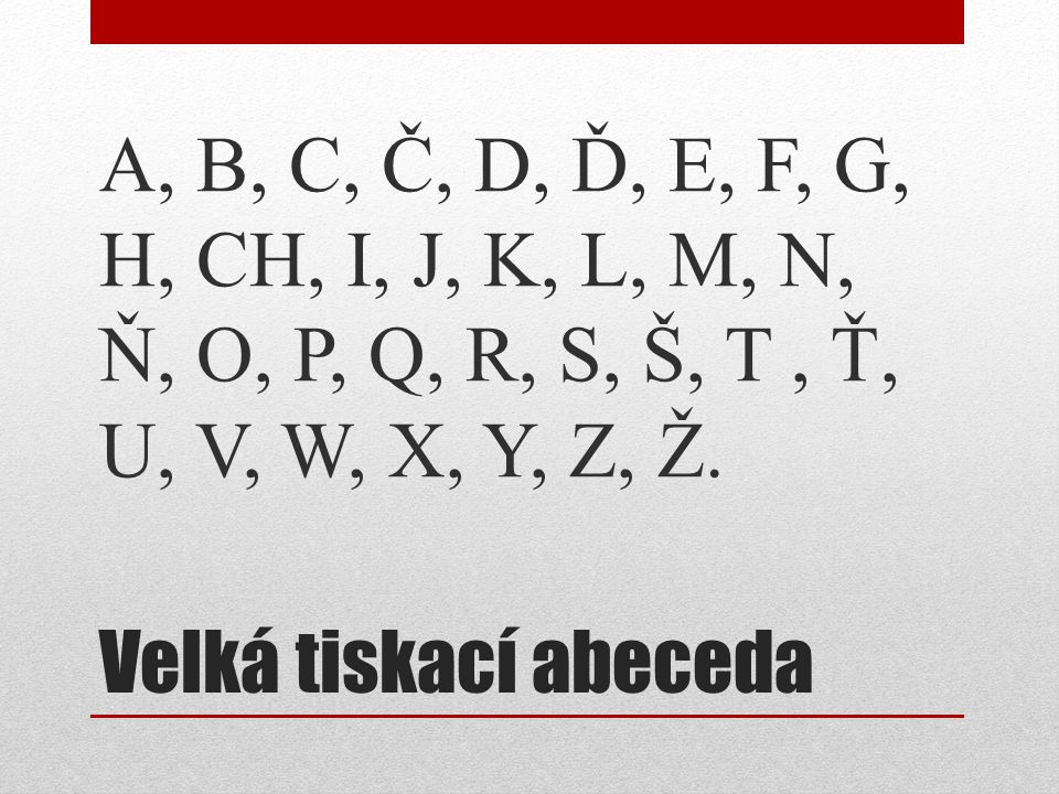 Velká tiskací abeceda A, B, C, Č, D, Ď, E, F, G, H, CH, I, J, K, L, M, N, Ň, O, P, Q, R, S, Š, T, Ť, U, V, W, X, Y, Z, Ž.