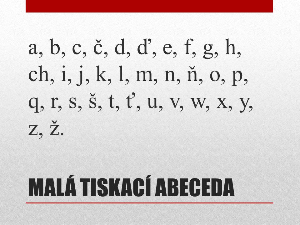 MALÁ TISKACÍ ABECEDA a, b, c, č, d, ď, e, f, g, h, ch, i, j, k, l, m, n, ň, o, p, q, r, s, š, t, ť, u, v, w, x, y, z, ž.