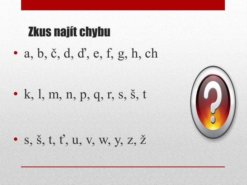 Zkus najít chybu a, b, č, d, ď, e, f, g, h, ch k, l, m, n, p, q, r, s, š, t s, š, t, ť, u, v, w, y, z, ž