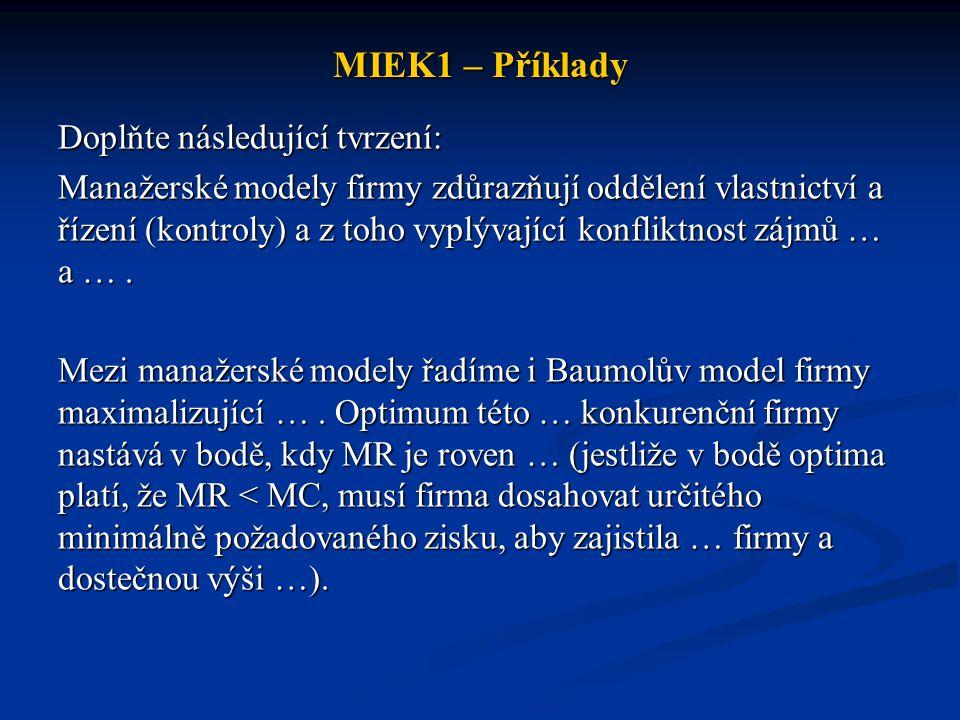 MIEK1 – Příklady Doplňte následující tvrzení: Manažerské modely firmy zdůrazňují oddělení vlastnictví a řízení (kontroly) a z toho vyplývající konfliktnost zájmů … a ….