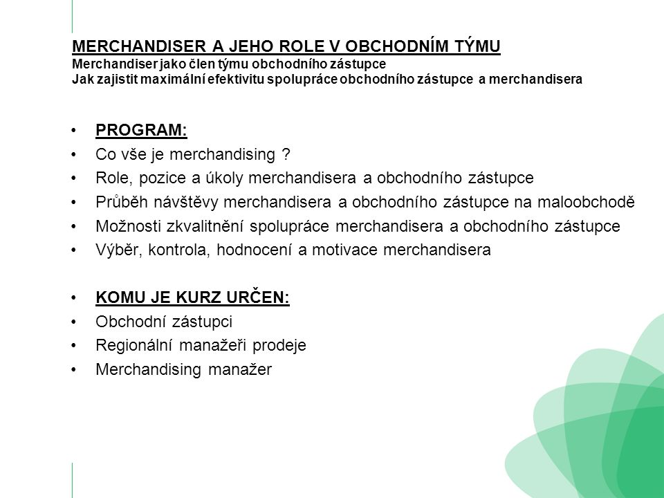 MERCHANDISER A JEHO ROLE V OBCHODNÍM TÝMU Merchandiser jako člen týmu obchodního zástupce Jak zajistit maximální efektivitu spolupráce obchodního zástupce a merchandisera PROGRAM: Co vše je merchandising .