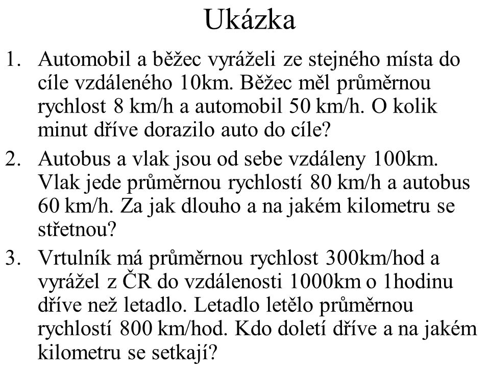 Ukázka 1.Automobil a běžec vyráželi ze stejného místa do cíle vzdáleného 10km. Běžec měl průměrnou rychlost 8 km/h a automobil 50 km/h. O kolik minut