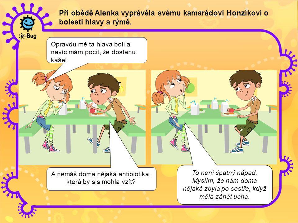 Při obědě Alenka vyprávěla svému kamarádovi Honzíkovi o bolesti hlavy a rýmě. Opravdu mě ta hlava bolí a navíc mám pocit, že dostanu kašel. A nemáš do