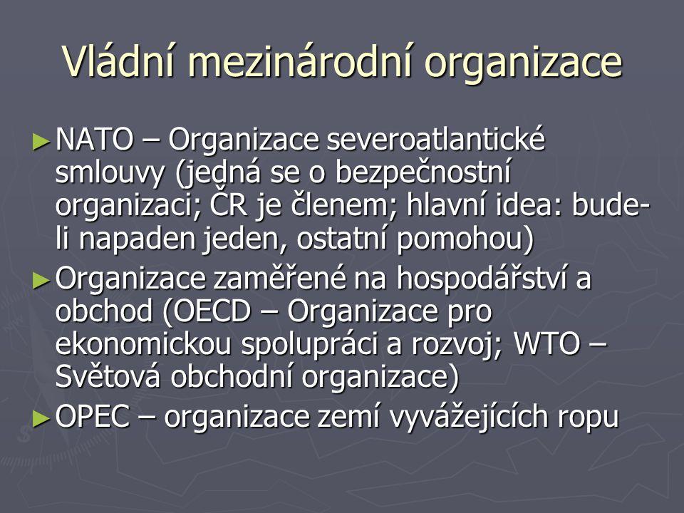 Vládní mezinárodní organizace ► NATO – Organizace severoatlantické smlouvy (jedná se o bezpečnostní organizaci; ČR je členem; hlavní idea: bude- li na